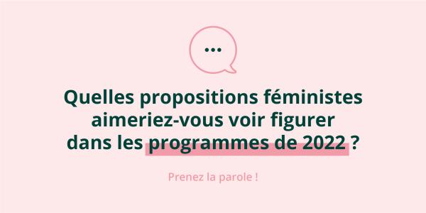 Quelles propositions féministes aimeriez-vous voir figurer dans les programmes de 2022 ? Prenez la parole !