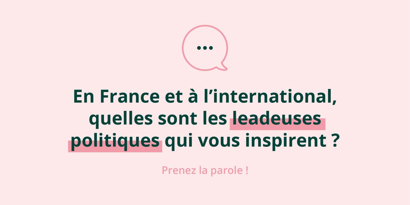 En France et à l'international, quelles sont les leadeuses politiques qui vous inspirent ? Prenez la parole !